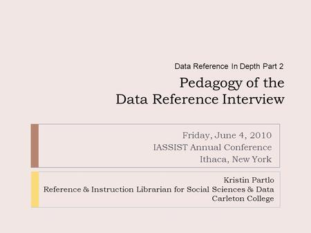Pedagogy of the Data Reference Interview Friday, June 4, 2010 IASSIST Annual Conference Ithaca, New York Data Reference In Depth Part 2 Kristin Partlo.