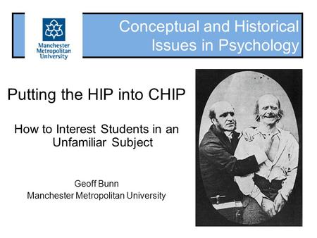 Conceptual and Historical Issues in Psychology Putting the HIP into CHIP How to Interest Students in an Unfamiliar Subject Geoff Bunn Manchester Metropolitan.
