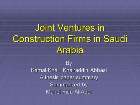 Joint Ventures in Construction Firms in Saudi Arabia By Kamal Khalil Khairaddin Abbasi A thesis paper summary Summarized by Mahdi Fida Al-Adel.