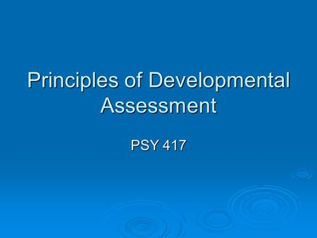 "Principles of Developmental Assessment PSY 417. Assessment Zero to Three Work Group: ""Process designed to deepen an understanding of a child's competencies."