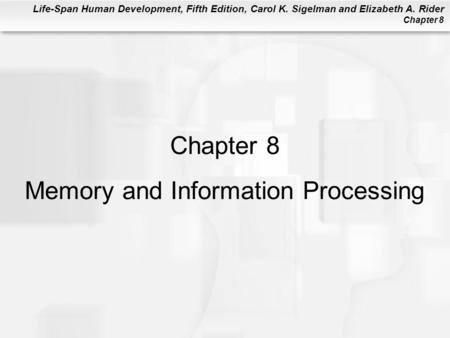 Life-Span Human Development, Fifth Edition, Carol K. Sigelman and Elizabeth A. Rider Chapter 8 Chapter 8 Memory and Information Processing.