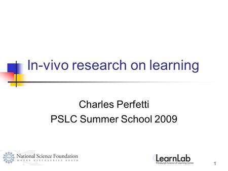 1 In-vivo research on learning Charles Perfetti PSLC Summer School 2009.