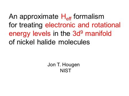 An approximate H eff formalism for treating electronic and rotational energy levels in the 3d 9 manifold of nickel halide molecules Jon T. Hougen NIST.