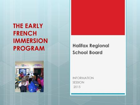 THE EARLY FRENCH IMMERSION PROGRAM Halifax Regional School Board INFORMATION SESSION 2015.