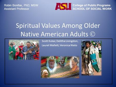 Spiritual Values Among Older Native American Adults  Scott Kukar, Delitha Livingston, Laurel Mallett, Veronica Nieto Robin Bonifas, PhD, MSW Assistant.