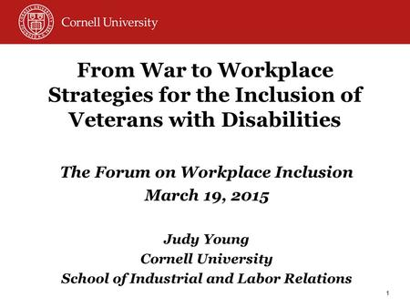 From War to Workplace Strategies for the Inclusion of Veterans with Disabilities The Forum on Workplace Inclusion March 19, 2015 Judy Young Cornell University.