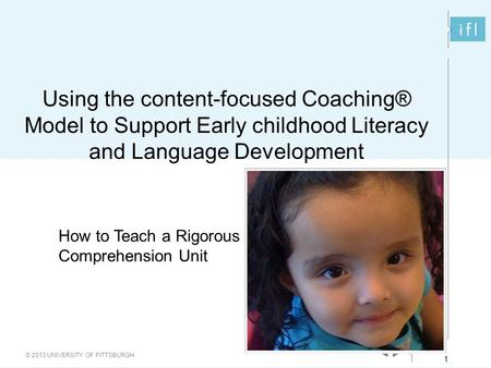 1 © 2013 UNIVERSITY OF PITTSBURGH 1 Using the content-focused Coaching® Model to Support Early childhood Literacy and Language Development How to Teach.
