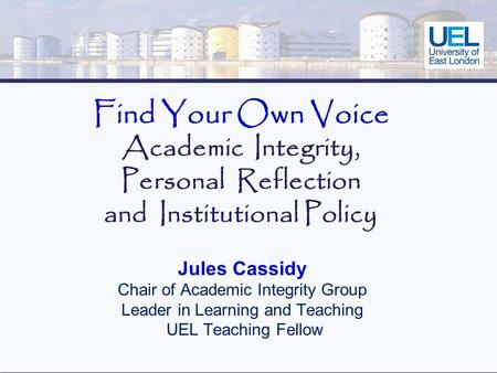 Find Your Own Voice Academic Integrity, Personal Reflection and Institutional Policy Jules Cassidy Chair of Academic Integrity Group Leader in Learning.