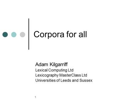 1 Corpora for all Adam Kilgarriff Lexical Computing Ltd Lexicography MasterClass Ltd Universities of Leeds and Sussex.