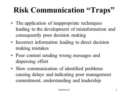 "Session 221 Risk Communication ""Traps"" The application of inappropriate techniques leading to the development of misinformation and consequently poor decision."