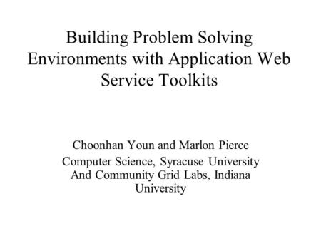 Building Problem Solving Environments with Application Web Service Toolkits Choonhan Youn and Marlon Pierce Computer Science, Syracuse University And Community.