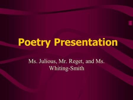 Poetry Presentation Ms. Julious, Mr. Reget, and Ms. Whiting-Smith.