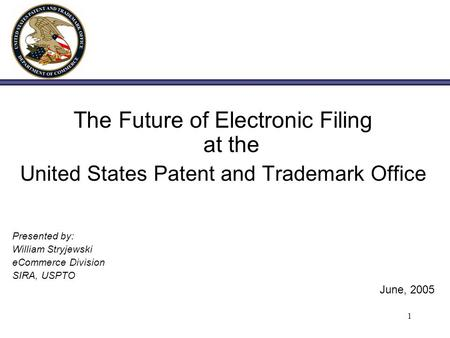 1 The Future of Electronic Filing at the United States Patent and Trademark Office Presented by: William Stryjewski eCommerce Division SIRA, USPTO June,