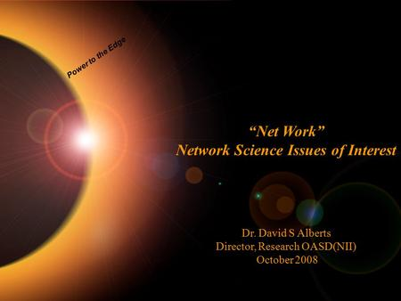 "Power to the Edge ""Net Work"" Network Science Issues of Interest Dr. David S Alberts Director, Research OASD(NII) October 2008."