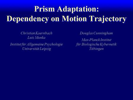 Prism Adaptation: Dependency on Motion Trajectory Christian Kaernbach Lutz Munka Institut für Allgemeine Psychologie Universität Leipzig Douglas Cunningham.