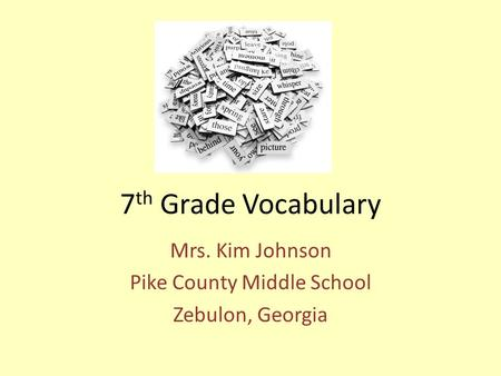7 th Grade Vocabulary Mrs. Kim Johnson Pike County Middle School Zebulon, Georgia.