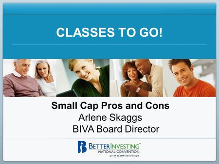 CLASSES TO GO! Small Cap Pros and Cons Arlene Skaggs BIVA Board Director.