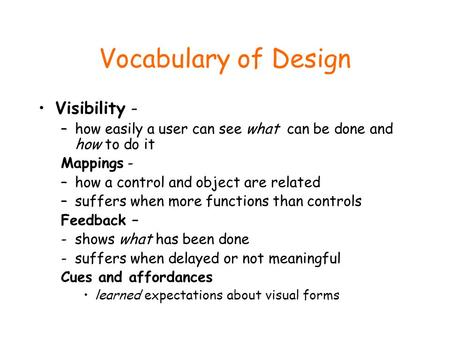 Vocabulary of Design Visibility - –how easily a user can see what can be done and how to do it Mappings - –how a control and object are related –suffers.