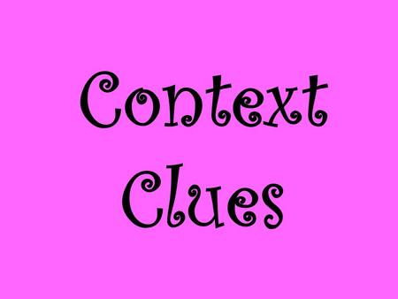 Context Clues. Context clues help us to understand unfamiliar words by seeing how they fit with other words in sentences. What are context clues? The.
