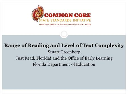 Range of Reading and Level of Text Complexity Stuart Greenberg Just Read, Florida! and the Office of Early Learning Florida Department of Education.