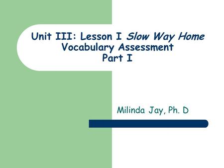 Unit III: Lesson I Slow Way Home Vocabulary Assessment Part I Milinda Jay, Ph. D.