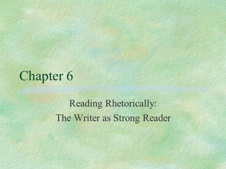 Chapter 6 Reading Rhetorically: The Writer as Strong Reader.