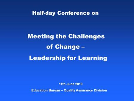 Half-day Conference on Meeting the Challenges of Change – Leadership for Learning 11th June 2010 <strong>Education</strong> Bureau – Quality Assurance Division.