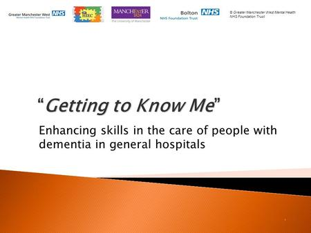 """Getting to Know Me"" ""Getting to Know Me"" Enhancing skills in the care of people with dementia in general hospitals. © Greater Manchester West Mental Health."