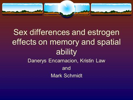 Sex differences and estrogen effects on memory and spatial ability Danerys Encarnacion, Kristin Law and Mark Schmidt.