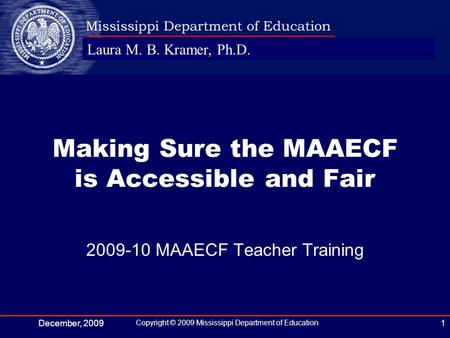 Laura M. B. Kramer, Ph.D. December, 2009 Copyright © 2009 Mississippi Department of Education 1 2009-10 MAAECF Teacher Training Making Sure the MAAECF.