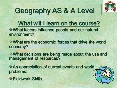 Geography AS & A Level What will I learn on the course?  What factors influence people and our natural environment?  What are the economic forces that.