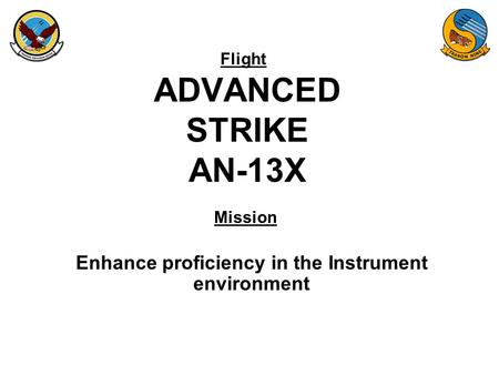 Flight Mission ADVANCED STRIKE AN-13X Enhance proficiency in the Instrument environment.