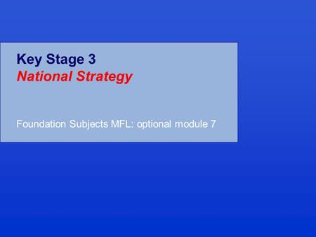 Key Stage 3 National Strategy Foundation Subjects MFL: optional module 7.
