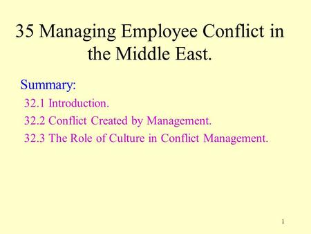 1 35 Managing Employee Conflict in the Middle East. Summary: 32.1 Introduction. 32.2 Conflict Created by Management. 32.3 The Role of Culture in Conflict.