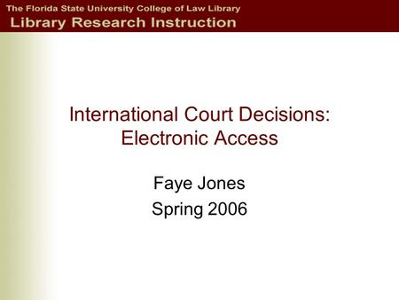 International Court Decisions: Electronic Access Faye Jones Spring 2006.