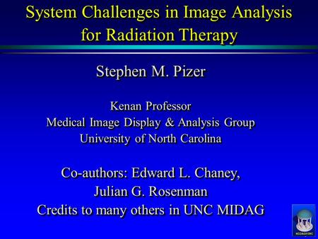 System Challenges in Image Analysis for Radiation Therapy Stephen M. Pizer Kenan Professor Medical Image Display & Analysis Group University.