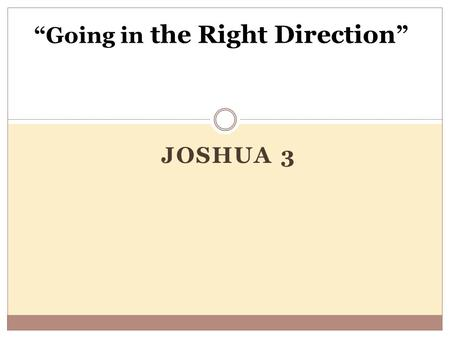 "JOSHUA 3 ""Going in the Right Direction "". Change in Direction Prompted by Fear Not all changes in direction are bad , "" Every child grows up asking two."