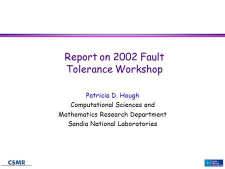 Report on 2002 Fault Tolerance Workshop Patricia D. Hough Computational Sciences and Mathematics Research Department Sandia National Laboratories.