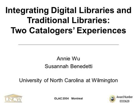 OLAC 2004 Montreal Integrating Digital Libraries and Traditional Libraries: Two Catalogers' Experiences Annie Wu Susannah Benedetti University of North.