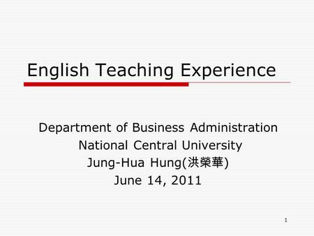 1 English Teaching Experience Department of Business Administration National Central University Jung-Hua Hung( 洪榮華 ) June 14, 2011.