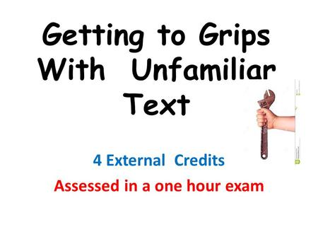 Getting to Grips With Unfamiliar Text 4 External Credits Assessed in a one hour exam.
