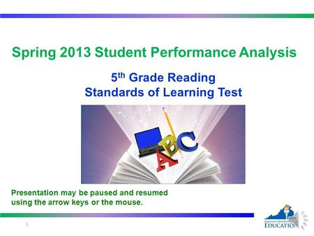 Spring 2013 Student Performance Analysis 5 th Grade Reading Standards of Learning Test 1 Presentation may be paused and resumed using the arrow keys or.