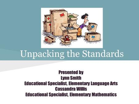 Unpacking the Standards Presented by Lynn Smith Educational Specialist, Elementary Language Arts Cassandra Willis Educational Specialist, Elementary Mathematics.