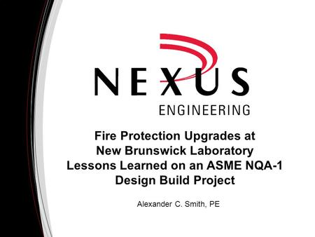 Fire Protection Upgrades at New Brunswick Laboratory Lessons Learned on an ASME NQA-1 Design Build Project Alexander C. Smith, PE.