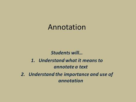 Annotation Students will… 1.Understand what it means to annotate a text 2.Understand the importance and use of annotation.