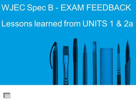WJEC Spec B - EXAM FEEDBACK Lessons learned from UNITS 1 & 2a.