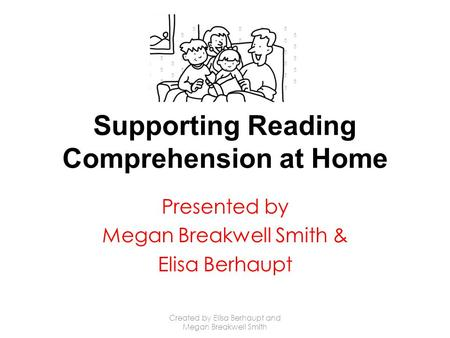 Supporting Reading Comprehension at Home Presented by Megan Breakwell Smith & Elisa Berhaupt Created by Elisa Berhaupt and Megan Breakwell Smith.