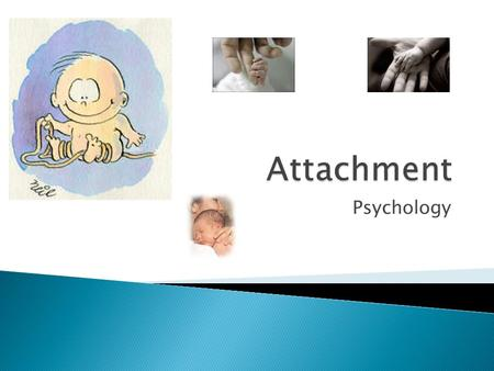 Psychology.  The emotional bond between a mother and child  The 1 st attachment is usually with the Mother  Why develop attachments?  Healthy  Evolution.