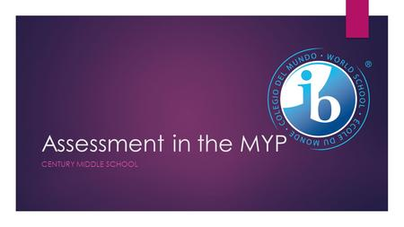 Assessment in the MYP CENTURY MIDDLE SCHOOL. What is Assessment? Assessment is integral to all teaching and learning. MYP assessment requires teachers.