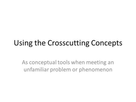 Using the Crosscutting Concepts As conceptual tools when meeting an unfamiliar problem or phenomenon.